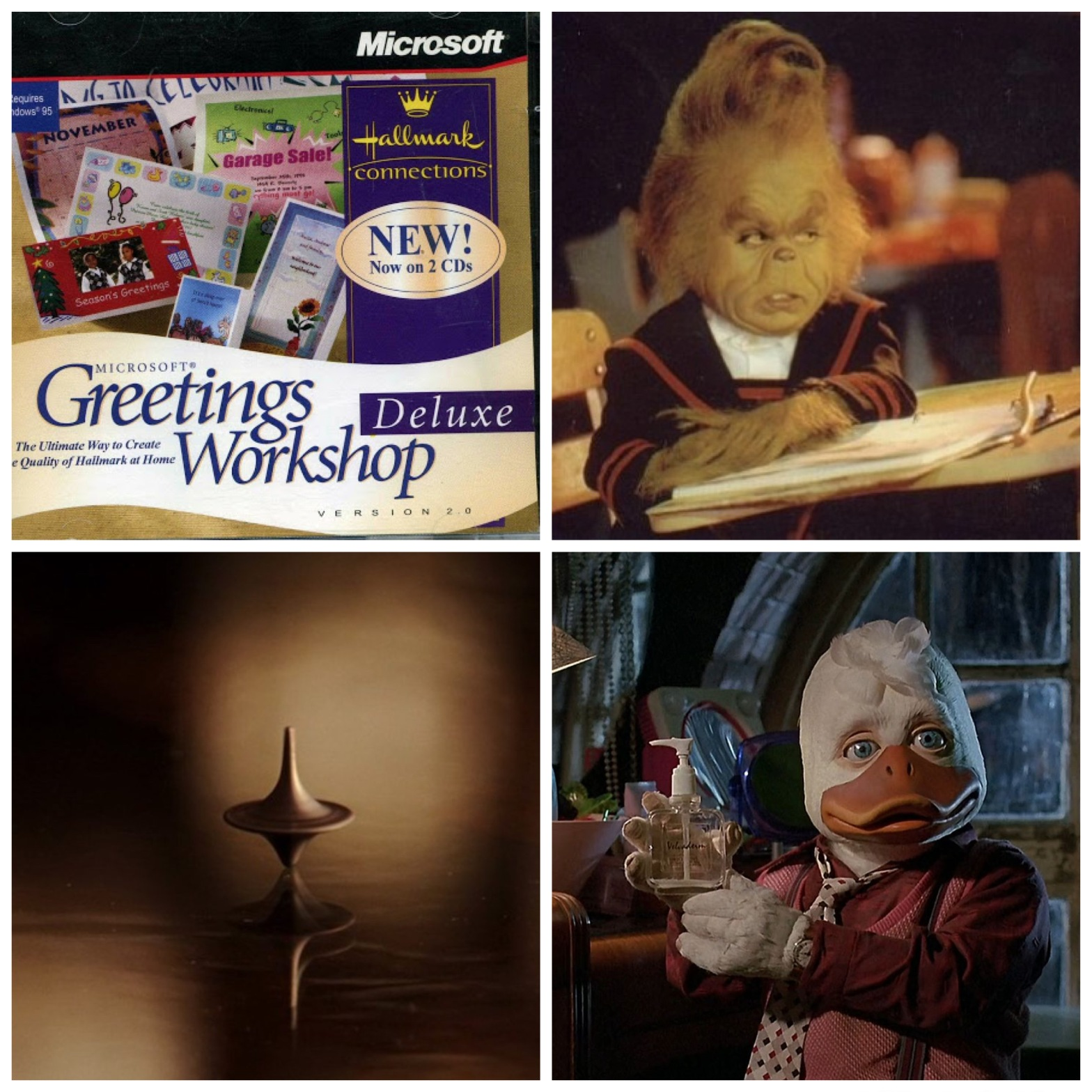 Hallmark Greetings Workshop software. The young version of the live-action Grinch. The spinning top from Inception. The regular version of the live-action Howard The Duck.